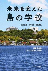 未来を変えた島の学校 / 隠岐島前発ふるさと再興への挑戦
