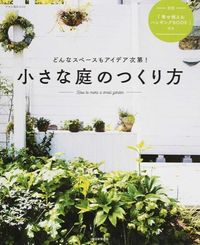 小さな庭のつくり方 / どんなスペースもアイデア次第!