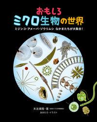 おもしろミクロ生物の世界 ミジンコ・アメーバ・ゾウリムシ なかまたちが大集合!