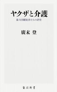ヤクザと介護 / 暴力団離脱者たちの研究