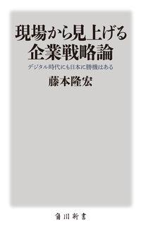 現場から見上げる企業戦略論 / デジタル時代にも日本に勝機はある