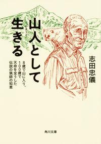 山人として生きる / 8歳で山に入り、100歳で天命を全うした伝説の猟師の智慧