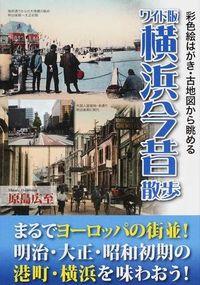 横浜今昔散歩  ワイド版 彩色絵はがき・古地図から眺める