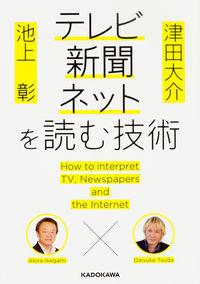 テレビ・新聞・ネットを読む技術 / 池上彰×津田大介