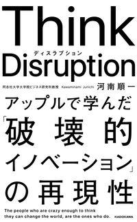 Think Disruption / アップルで学んだ「破壊的イノベーション」の再現性