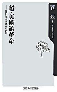 超・美術館革命 / 金沢21世紀美術館の挑戦