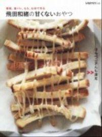 飛田和緒の甘くないおやつ / 野菜、食パン、もち、お米で作る