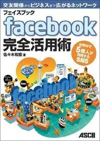 facebook完全活用術 / 世界中で5億人が利用するSNS 交友関係からビジネスまで広がるネットワーク