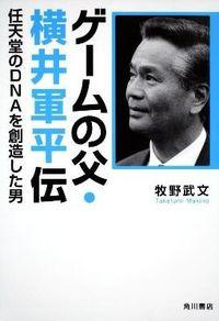 ゲームの父・横井軍平伝 / 任天堂のDNAを創造した男