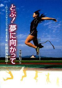 とぶ!夢に向かって / ロンドンパラリンピック陸上日本代表・佐藤真海物語
