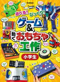 ゲーム&動くおもちゃ工作小学生 / 遊べる!びっくり!
