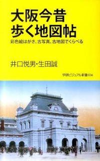 大阪今昔歩く地図帖 / 彩色絵はがき、古写真、古地図でくらべる