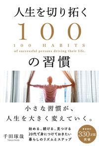 人生を切り拓く100の習慣 = 100 HABITS of successful persons driving their life.