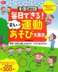 0-5歳児の毎日できる!楽しい運動あそび大集合 発達のねらいを押さえて心と体が育つ  季節・自然と親しむあそび、リズムあそびも! Gakken保育books