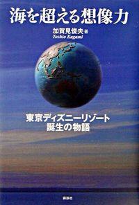 海を超える想像力 / 東京ディズニーリゾート誕生の物語