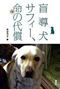 盲導犬サフィー、命の代償 / サフィーが命をかけてのこしてくれた、愛と勇気と感動の物語。