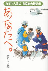あなたへ。 / 東日本大震災警察官救援記録
