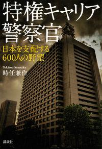 特権キャリア警察官 日本を支配する600人の野望