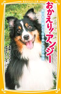おかえり!アンジー / 東日本大震災を生きぬいた犬の物語