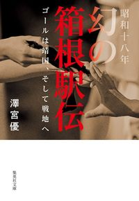 昭和十八年 幻の箱根駅伝 ゴールは靖国、そして戦地へ