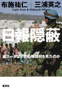 日報隠蔽 / 南スーダンで自衛隊は何を見たのか