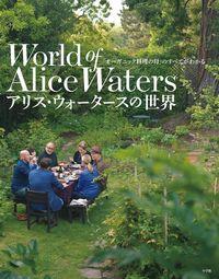 アリス・ウォータースの世界 / 「オーガニック料理の母」のすべてがわかる