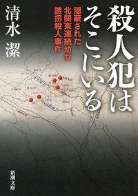 殺人犯はそこにいる / 隠蔽された北関東連続幼女誘拐殺人事件