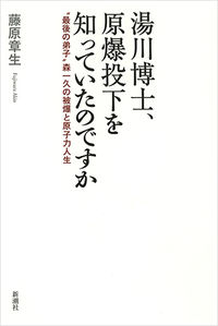"""湯川博士、原爆投下を知っていたのですか / """"最後の弟子""""森一久の被爆と原子力人生"""
