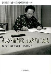 わが記憶、わが記録 / 堤清二×辻井喬オーラルヒストリー