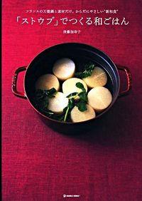 """「ストウブ」でつくる和ごはん / フランスの万能鍋と素材だけ。からだにやさしい""""新和食"""""""