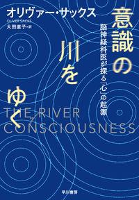 意識の川をゆく / 脳神経科医が探る「心」の起源