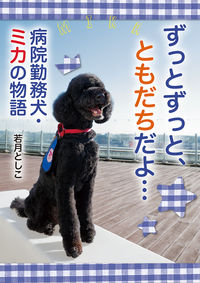 ずっとずっと、ともだちだよ... / 病院勤務犬・ミカの物語