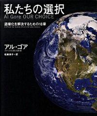 私たちの選択 Al Gore OUR CHOICE 温暖化を解決するための18章