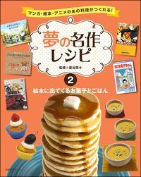 絵本に出てくるお菓子とごはん 夢の名作レシピ : マンガ・絵本・アニメのあの料理がつくれる!