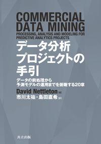 データ分析プロジェクトの手引 / データの前処理から予測モデルの運用までを俯瞰する20章
