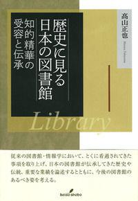 歴史に見る日本の図書館 / 知的精華の受容と伝承