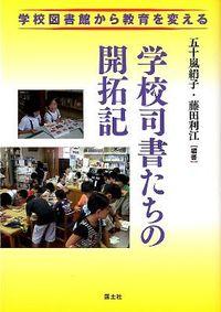 学校司書たちの開拓記 / 学校図書館から教育を変える