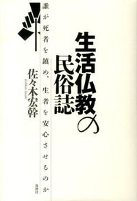 生活仏教の民俗誌 / 誰が死者を鎮め、生者を安心させるのか