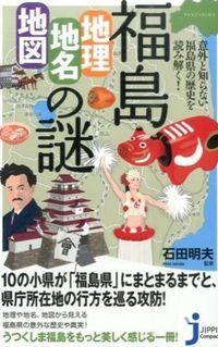 福島「地理・地名・地図」の謎 / 意外と知らない福島県の歴史を読み解く!