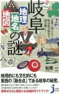 岐阜「地理・地名・地図」の謎 / 意外と知らない岐阜県の歴史を読み解く!