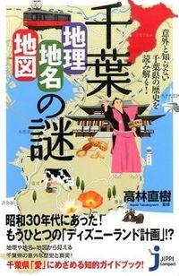 千葉「地理・地名・地図」の謎 / 意外と知らない千葉県の歴史を読み解く!