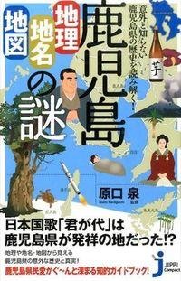 鹿児島「地理・地名・地図」の謎 / 意外と知らない鹿児島県の歴史を読み解く!