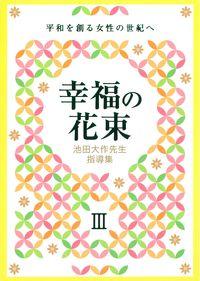 池田大作先生指導集 幸福の花束Ⅲ 平和を創る女性の世紀へ