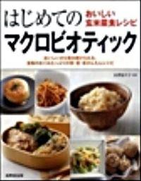 はじめてのマクロビオティック―おいしい玄米菜食レシピ おいしいから毎日続けられる。食物のめぐみたっぷりの朝・昼・夜かんたんレシピ