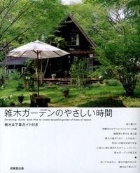 雑木ガーデンのやさしい時間 = Gardening Guide book How to create beautiful garden of trees of nature : 樹木&下草ガイド付き