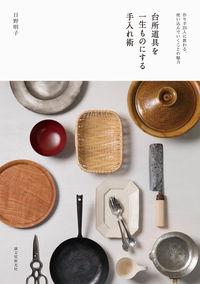 台所道具を一生ものにする手入れ術 / 作り手25人に教わる、使い込んでいくことの魅力