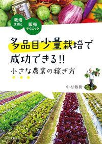 多品目少量栽培で成功できる!!小さな農業の稼ぎ方 / 栽培技術と販売テクニック