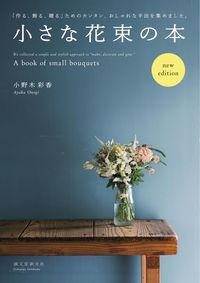 小さな花束の本 new edition / 「作る、飾る、贈る」ためのカンタン、おしゃれな手法を集めました。