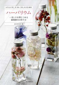 ハーバリウムー美しさを閉じこめる植物標本の作り方 / お手入れ不要、長く飾って楽しめる花の雑貨
