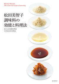 松田美智子調味料の効能と料理法 / おいしさの決め手はこのひとさじにある